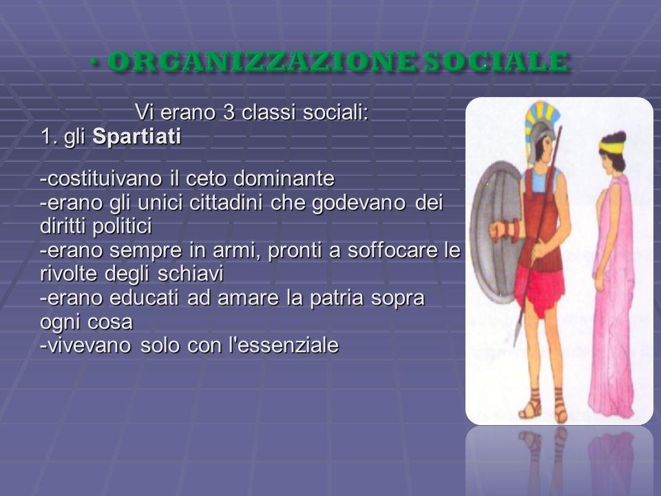 Vi erano 3 classi sociali: 1. gli Spartiati -costituivano il ceto dominante -erano gli unici cittadini che godevano dei diritti politici -erano sempre