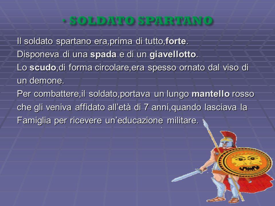 Il soldato spartano era,prima di tutto,forte. Disponeva di una spada e di un giavellotto. Lo scudo,di forma circolare,era spesso ornato dal viso di un