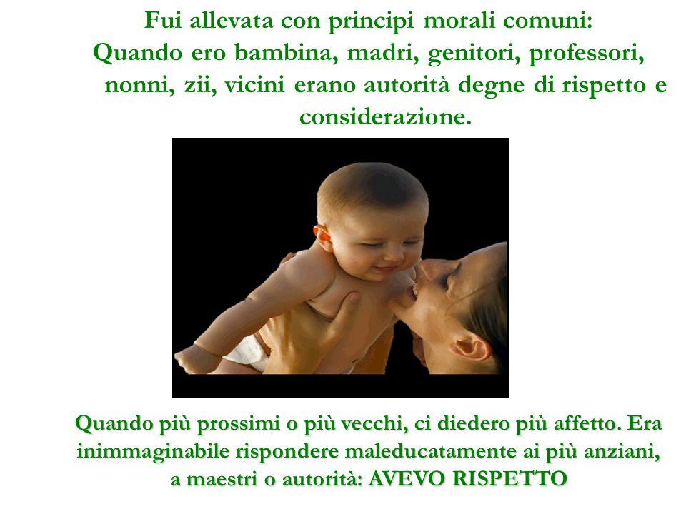 Fui allevata con principi morali comuni: Quando ero bambina, madri, genitori, professori, nonni, zii, vicini erano autorità degne di rispetto e considerazione.