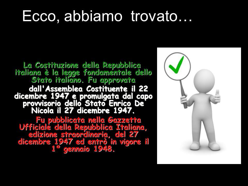 Ecco, abbiamo trovato… La Costituzione della Repubblica italiana è la legge fondamentale dello Stato italiano. Fu approvata dall'Assemblea Costituente