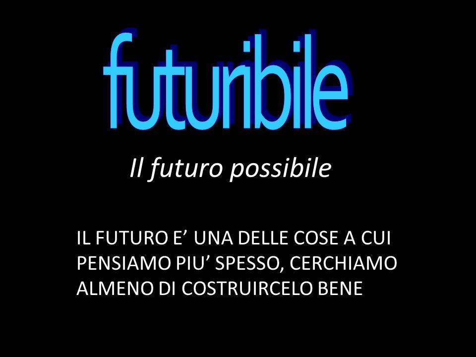 Il futuro possibile IL FUTURO E UNA DELLE COSE A CUI PENSIAMO PIU SPESSO, CERCHIAMO ALMENO DI COSTRUIRCELO BENE