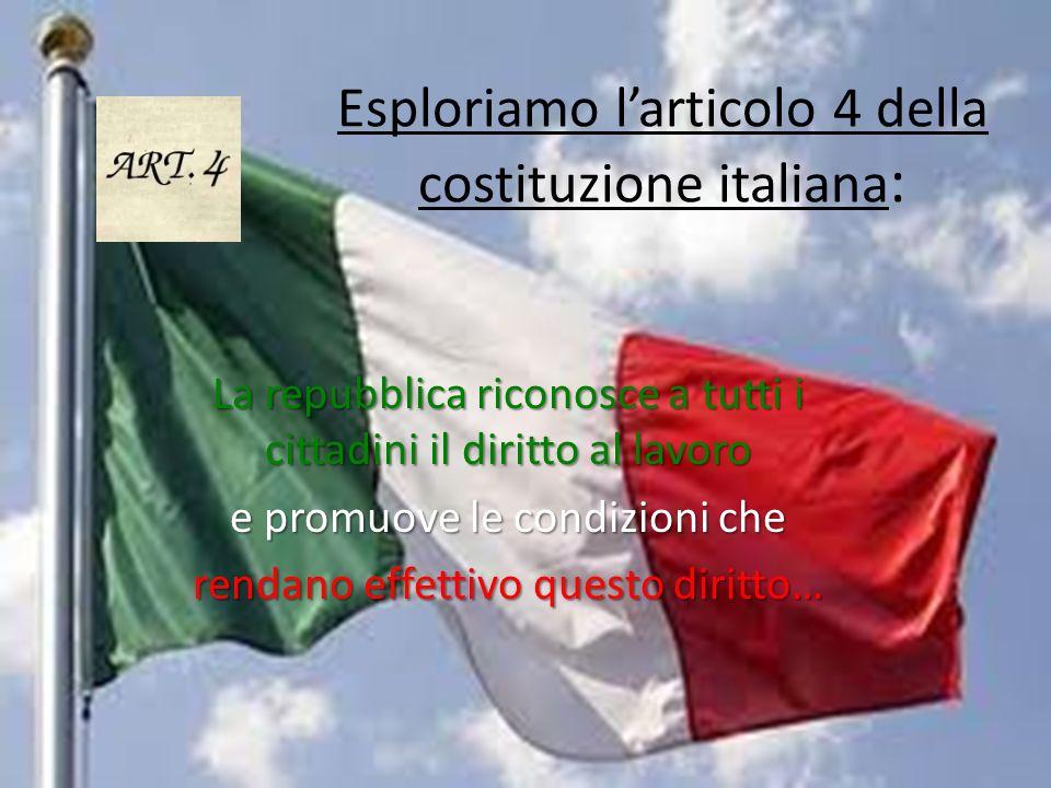 Esploriamo larticolo 4 della costituzione italiana : La repubblica riconosce a tutti i cittadini il diritto al lavoro e promuove le condizioni che ren