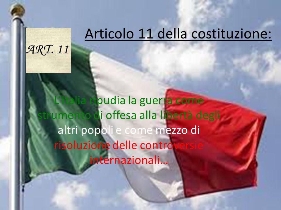 Articolo 11 della costituzione: LItalia ripudia la guerra come strumento di offesa alla libertà degli altri popoli e come mezzo di risoluzione delle c