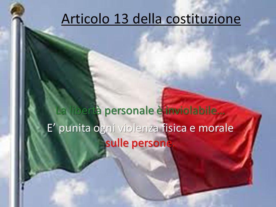 Articolo 13 della costituzione La libertà personale è inviolabile… E punita ogni violenza fisica e morale sulle persone.