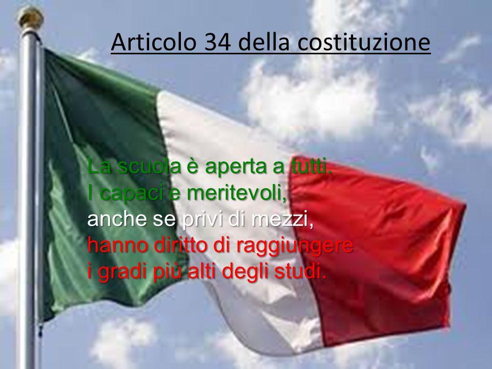 Articolo 34 della costituzione La scuola è aperta a tutti. I capaci e meritevoli, anche se privi di mezzi, hanno diritto di raggiungere i gradi più al