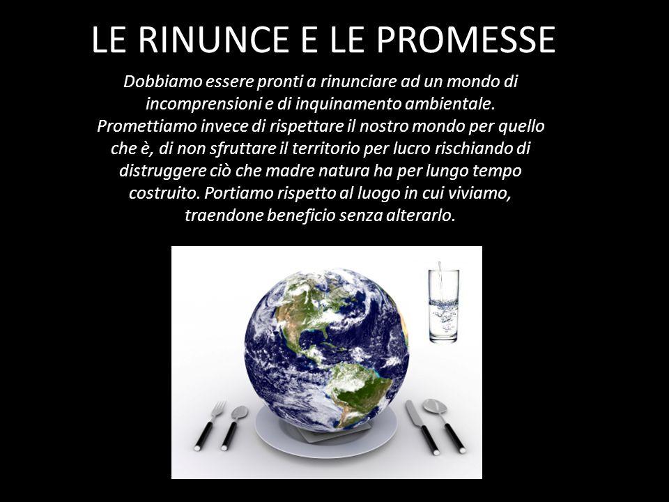 LE RINUNCE E LE PROMESSE Dobbiamo essere pronti a rinunciare ad un mondo di incomprensioni e di inquinamento ambientale. Promettiamo invece di rispett