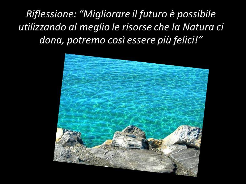 Riflessione: Migliorare il futuro è possibile utilizzando al meglio le risorse che la Natura ci dona, potremo così essere più felici!