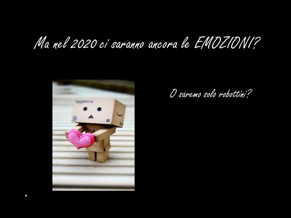 Ma nel 2020 ci saranno ancora le EMOZIONI? O saremo solo robottini?