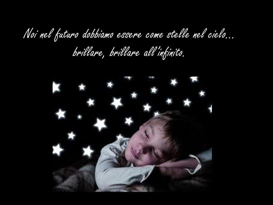 Noi nel futuro dobbiamo essere come stelle nel cielo… brillare, brillare allinfinito.