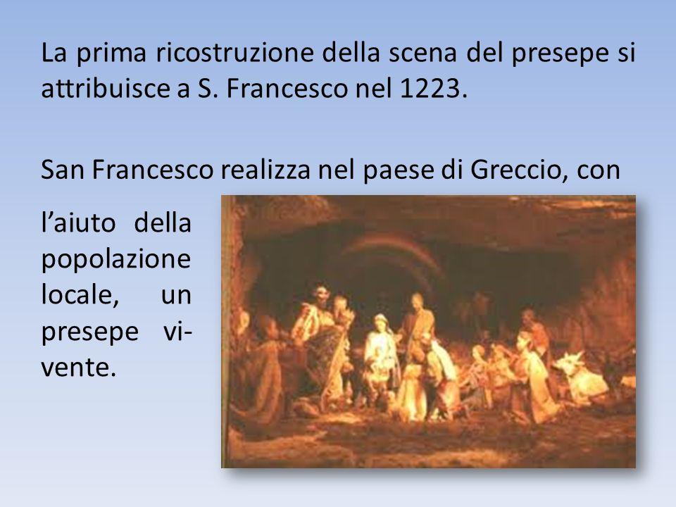 La prima ricostruzione della scena del presepe si attribuisce a S. Francesco nel 1223. laiuto della popolazione locale, un presepe vi- vente. San Fran