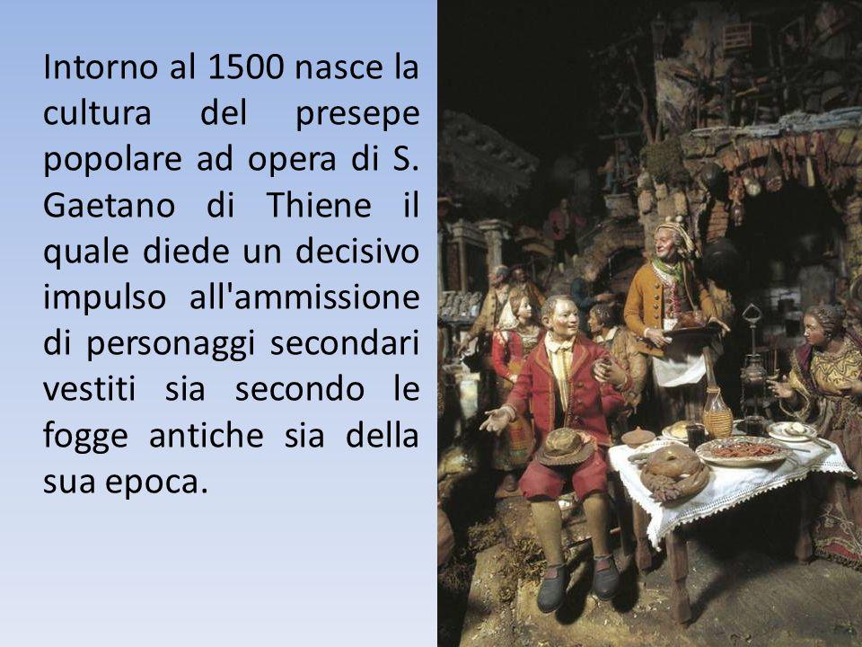 Intorno al 1500 nasce la cultura del presepe popolare ad opera di S. Gaetano di Thiene il quale diede un decisivo impulso all'ammissione di personaggi