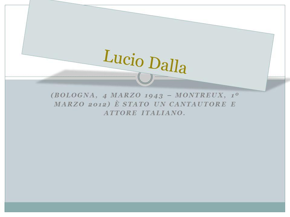 (BOLOGNA, 4 MARZO 1943 – MONTREUX, 1º MARZO 2012) È STATO UN CANTAUTORE E ATTORE ITALIANO. Lucio Dalla