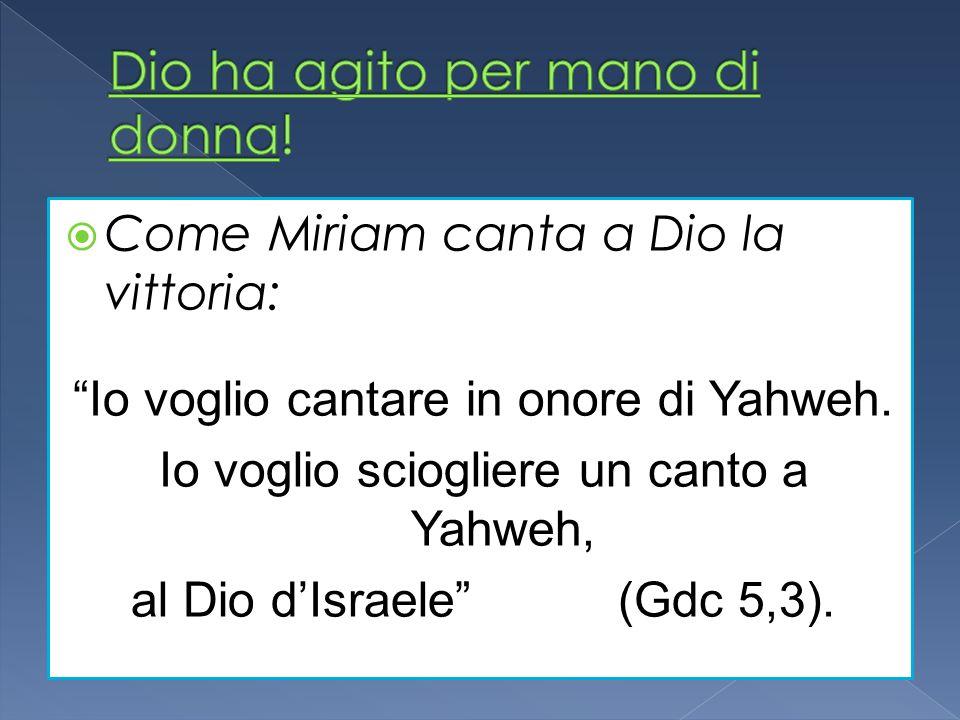 Come Miriam canta a Dio la vittoria: Io voglio cantare in onore di Yahweh. Io voglio sciogliere un canto a Yahweh, al Dio dIsraele (Gdc 5,3).