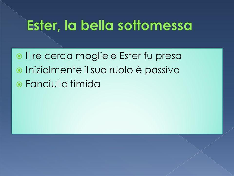 Il re cerca moglie e Ester fu presa Inizialmente il suo ruolo è passivo Fanciulla timida Il re cerca moglie e Ester fu presa Inizialmente il suo ruolo