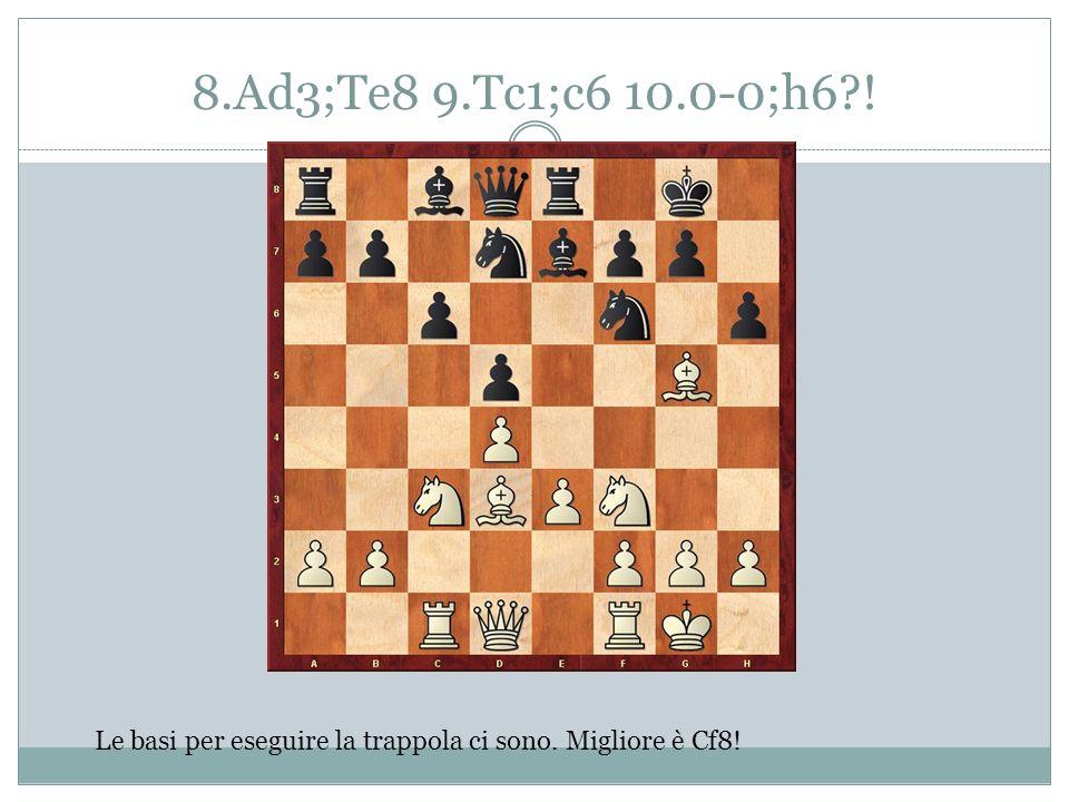 8.Ad3;Te8 9.Tc1;c6 10.0-0;h6?! Le basi per eseguire la trappola ci sono. Migliore è Cf8!