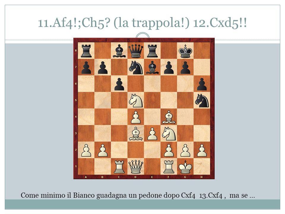 11.Af4!;Ch5? (la trappola!) 12.Cxd5!! Come minimo il Bianco guadagna un pedone dopo Cxf4 13.Cxf4, ma se …