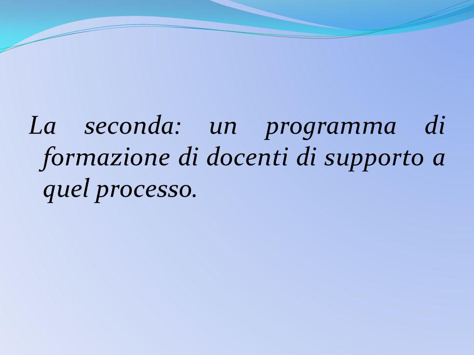 La seconda: un programma di formazione di docenti di supporto a quel processo.
