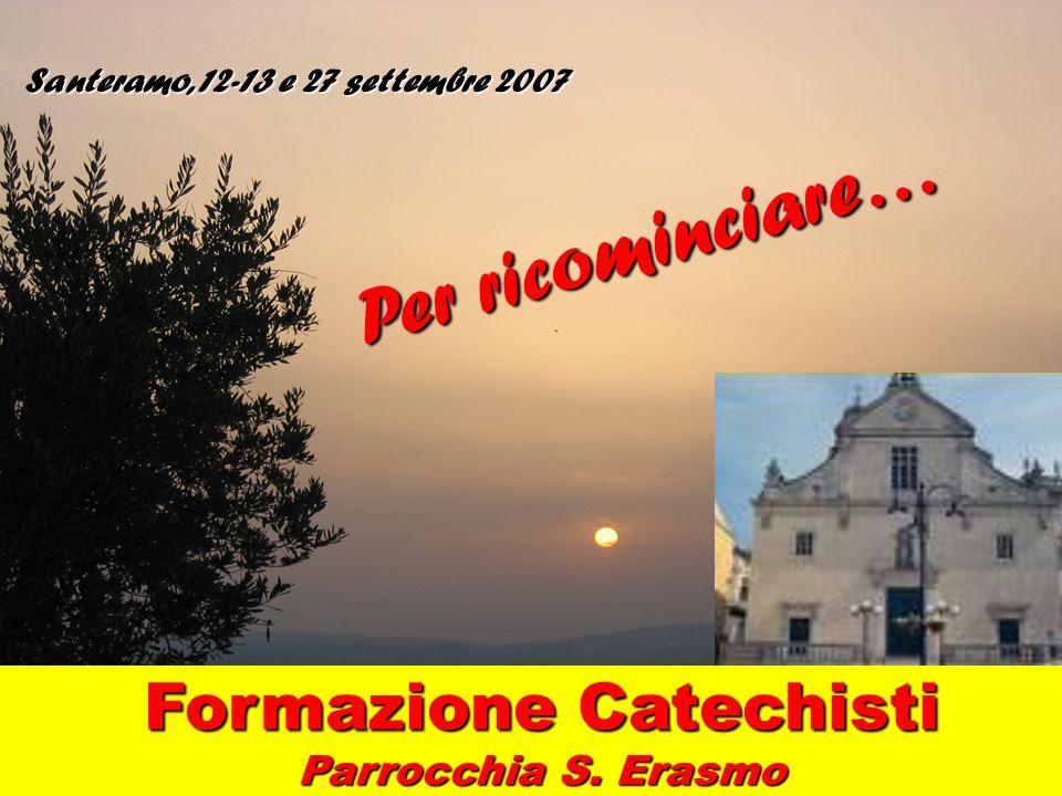 Santeramo, 12-13 e 27 settembre 2007 Formazione Catechisti Parrocchia S. Erasmo Per ricominciare…