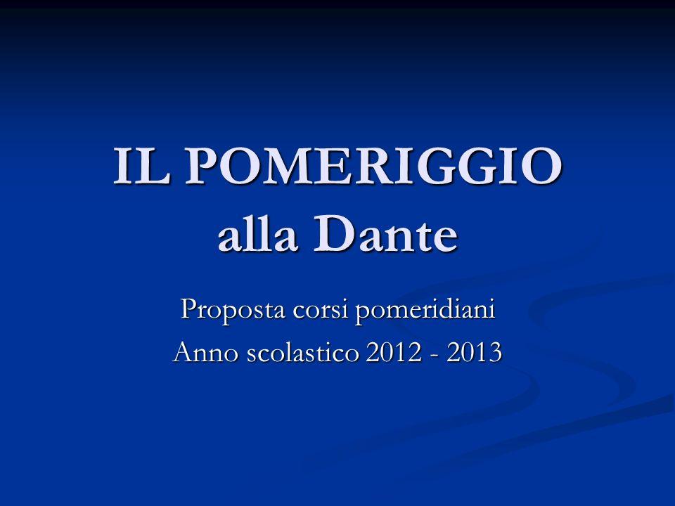 IL POMERIGGIO alla Dante Proposta corsi pomeridiani Anno scolastico 2012 - 2013