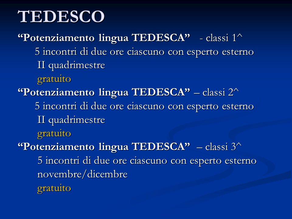 TEDESCO Potenziamento lingua TEDESCA - classi 1^ 5 incontri di due ore ciascuno con esperto esterno 5 incontri di due ore ciascuno con esperto esterno II quadrimestre II quadrimestre gratuito gratuito Potenziamento lingua TEDESCA – classi 2^ 5 incontri di due ore ciascuno con esperto esterno 5 incontri di due ore ciascuno con esperto esterno II quadrimestre II quadrimestre gratuito gratuito Potenziamento lingua TEDESCA – classi 3^ 5 incontri di due ore ciascuno con esperto esterno 5 incontri di due ore ciascuno con esperto esterno novembre/dicembre novembre/dicembre gratuito gratuito