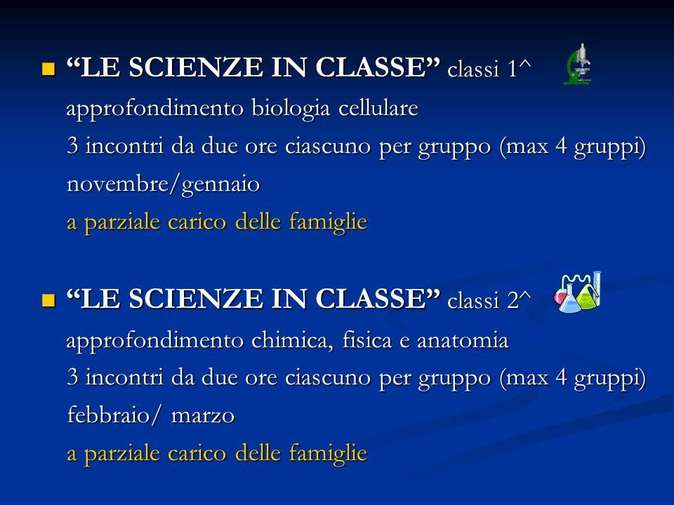 LE SCIENZE IN CLASSE classi 1^ LE SCIENZE IN CLASSE classi 1^ approfondimento biologia cellulare 3 incontri da due ore ciascuno per gruppo (max 4 gruppi) 3 incontri da due ore ciascuno per gruppo (max 4 gruppi) novembre/gennaio novembre/gennaio a parziale carico delle famiglie a parziale carico delle famiglie LE SCIENZE IN CLASSE classi 2^ LE SCIENZE IN CLASSE classi 2^ approfondimento chimica, fisica e anatomia 3 incontri da due ore ciascuno per gruppo (max 4 gruppi) 3 incontri da due ore ciascuno per gruppo (max 4 gruppi) febbraio/ marzo febbraio/ marzo a parziale carico delle famiglie a parziale carico delle famiglie