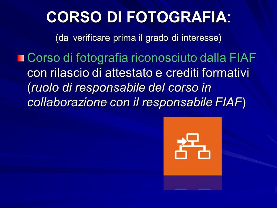 CORSO DI FOTOGRAFIA: (da verificare prima il grado di interesse) Corso di fotografia riconosciuto dalla FIAF con rilascio di attestato e crediti formativi (ruolo di responsabile del corso in collaborazione con il responsabile FIAF)