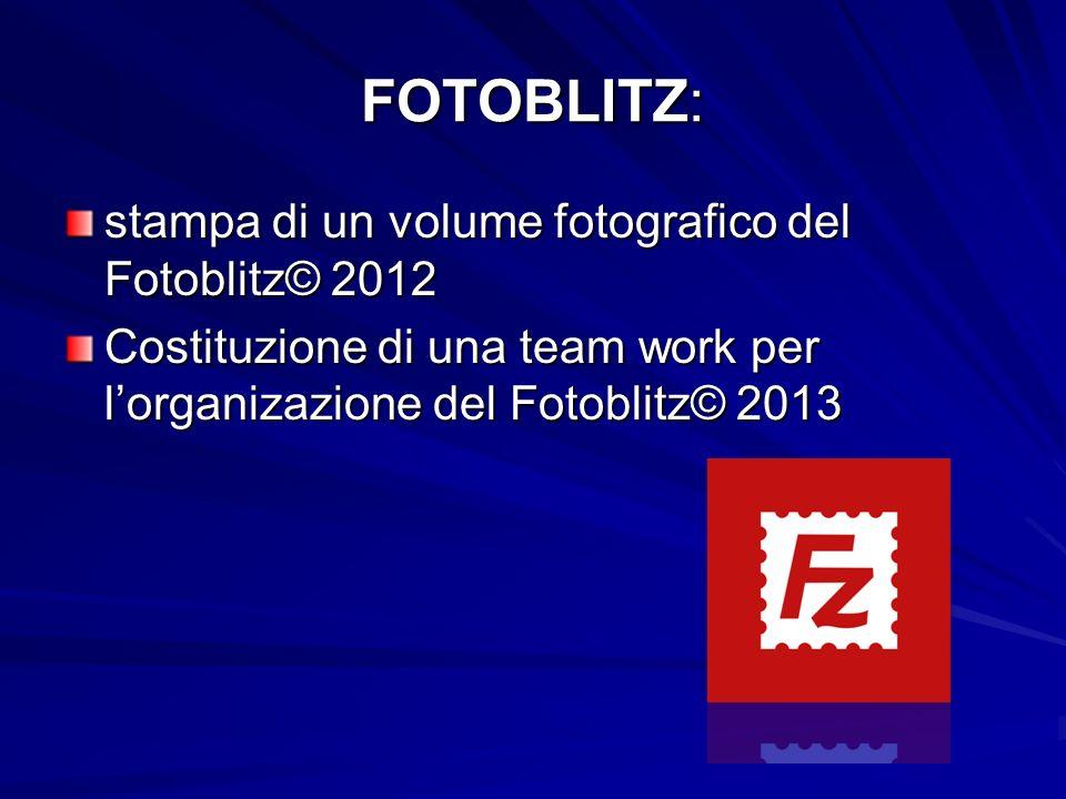 FOTOBLITZ: stampa di un volume fotografico del Fotoblitz© 2012 Costituzione di una team work per lorganizazione del Fotoblitz© 2013