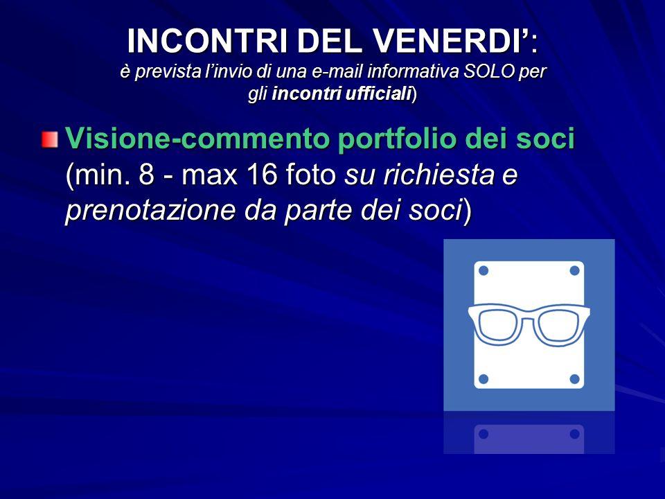 INCONTRI DEL VENERDI: è prevista linvio di una e-mail informativa SOLO per gli incontri ufficiali) Visione-commento portfolio dei soci (min.