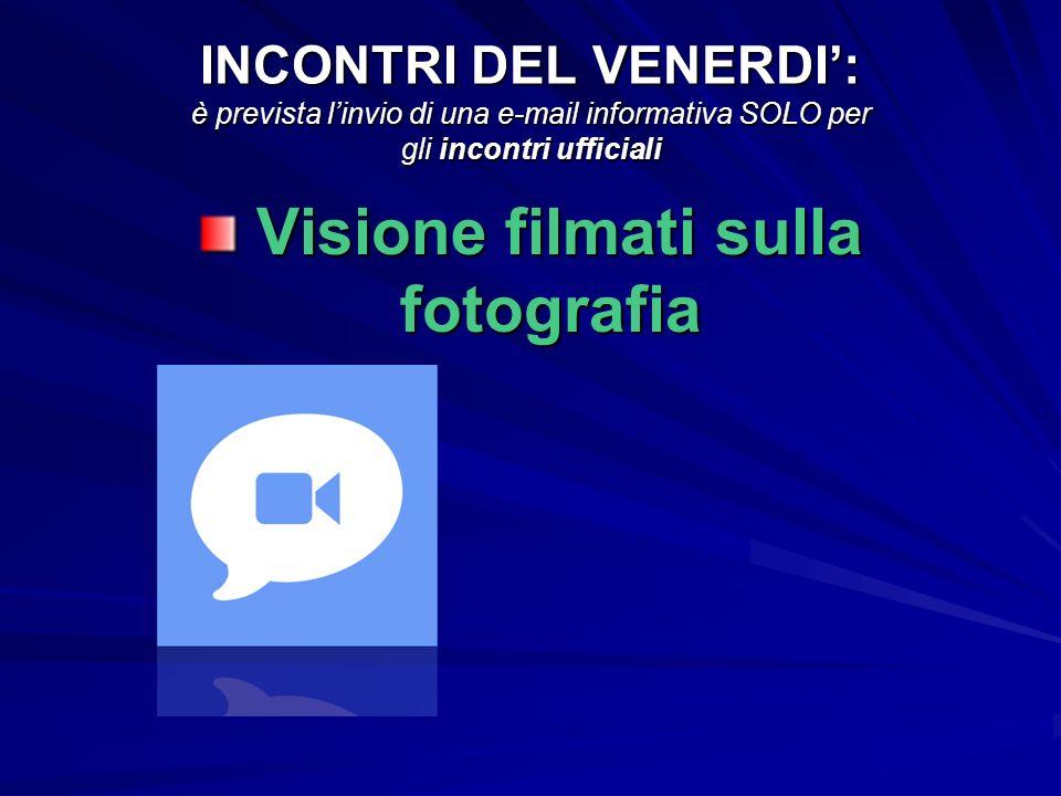 INCONTRI DEL VENERDI: è prevista linvio di una e-mail informativa SOLO per gli incontri ufficiali Visione filmati sulla fotografia Visione filmati sulla fotografia
