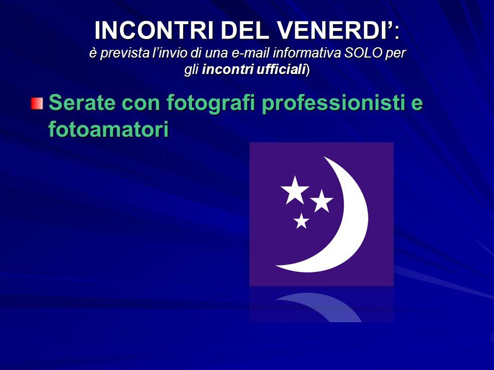 INCONTRI DEL VENERDI: è prevista linvio di una e-mail informativa SOLO per gli incontri ufficiali) Serate con fotografi professionisti e fotoamatori
