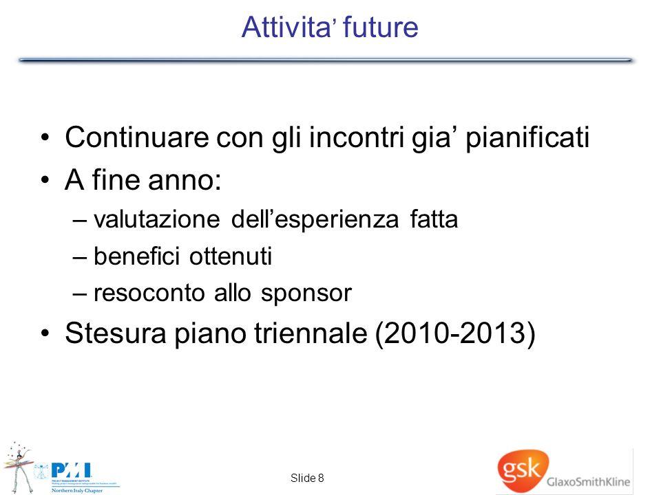 Slide 8 Attivita future Continuare con gli incontri gia pianificati A fine anno: –valutazione dellesperienza fatta –benefici ottenuti –resoconto allo sponsor Stesura piano triennale (2010-2013)