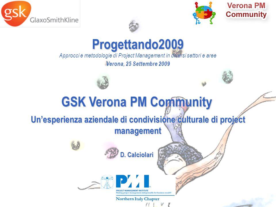Slide 9 Progettando2009 Approcci e metodologie di Project Management in diversi settori e aree Verona, 25 Settembre 2009 GSK Verona PM Community Unesperienza aziendale di condivisione culturale di project management D.