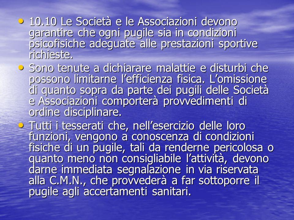 10.10 Le Società e le Associazioni devono garantire che ogni pugile sia in condizioni psicofisiche adeguate alle prestazioni sportive richieste. 10.10