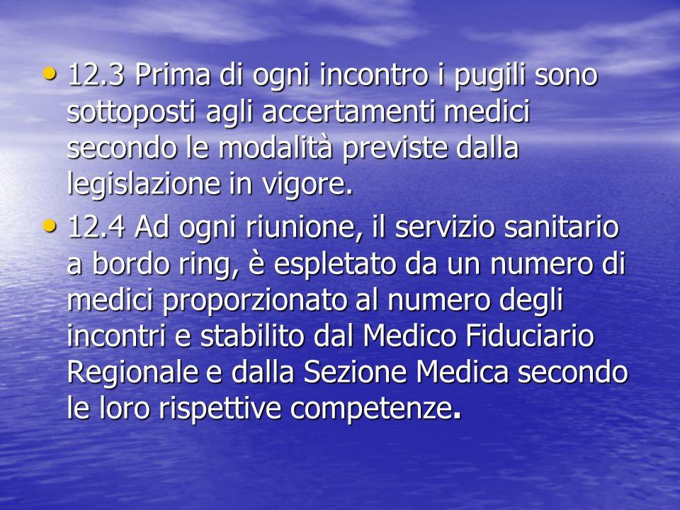 12.3 Prima di ogni incontro i pugili sono sottoposti agli accertamenti medici secondo le modalità previste dalla legislazione in vigore. 12.3 Prima di