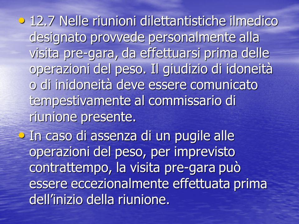 12.7 Nelle riunioni dilettantistiche ilmedico designato provvede personalmente alla visita pre-gara, da effettuarsi prima delle operazioni del peso. I