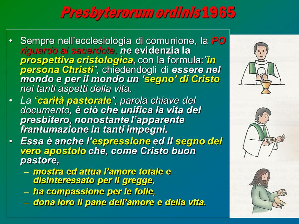16 Presbyterorum ordinis 1965 Sempre nellecclesiologia di comunione, la PO riguardo al sacerdote, ne evidenzia la prospettiva cristologica, con la for