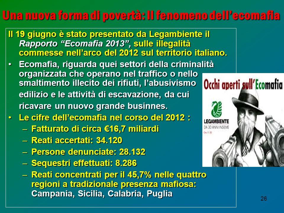 26 Una nuova forma di povertà: Il fenomeno dellecomafia Il 19 giugno è stato presentato da Legambiente il Rapporto Ecomafia 2013, sulle illegalità com