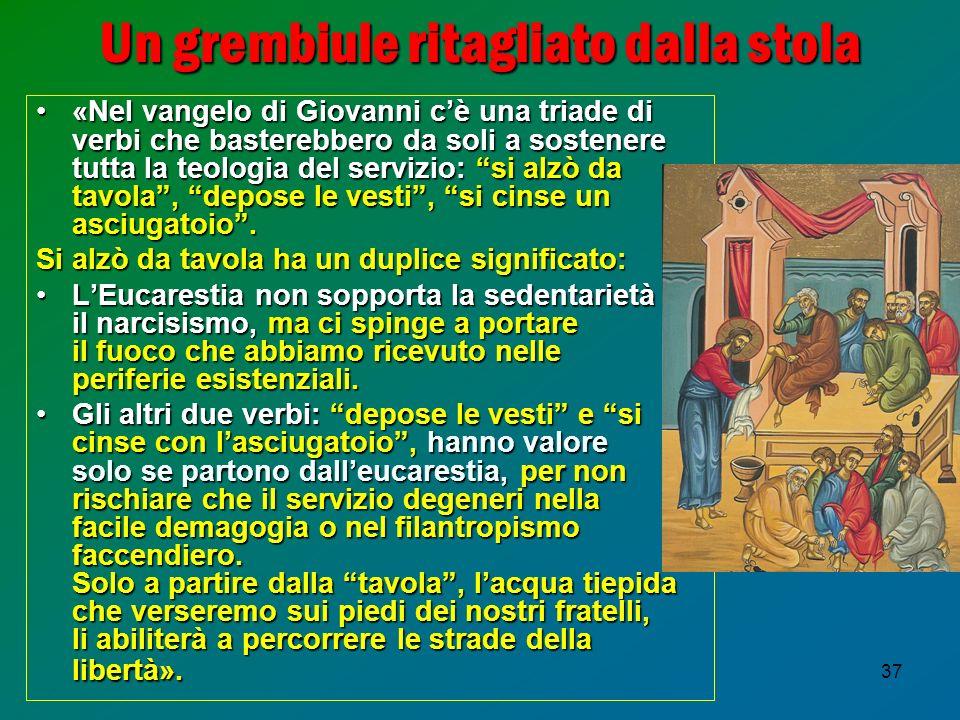 37 Un grembiule ritagliato dalla stola «Nel vangelo di Giovanni cè una triade di verbi che basterebbero da soli a sostenere tutta la teologia del serv