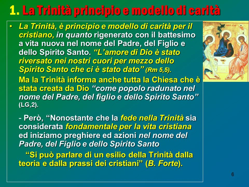 6 La Trinità principio e modello di carità 1. La Trinità principio e modello di carità La Trinità, è principio e modello di carità per il cristiano, i