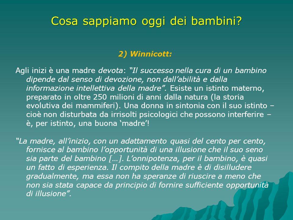 Cosa sappiamo oggi dei bambini? 2) Winnicott: Agli inizi è una madre devota: Il successo nella cura di un bambino dipende dal senso di devozione, non