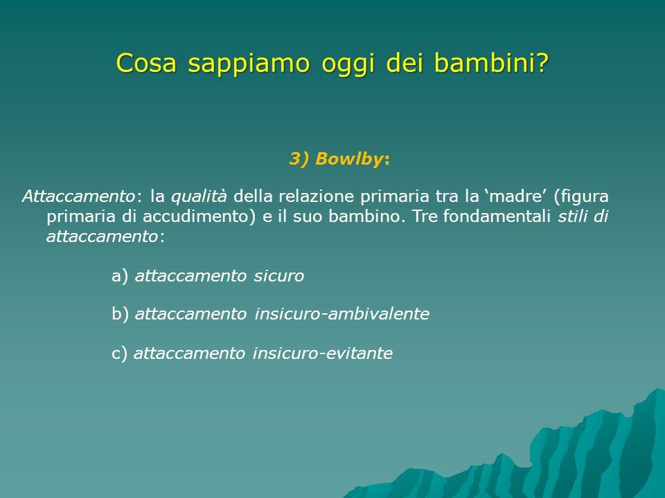 Cosa sappiamo oggi dei bambini? 3) Bowlby: Attaccamento: la qualità della relazione primaria tra la madre (figura primaria di accudimento) e il suo ba