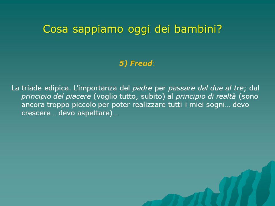 Cosa sappiamo oggi dei bambini? 5) Freud: La triade edipica. Limportanza del padre per passare dal due al tre; dal principio del piacere (voglio tutto