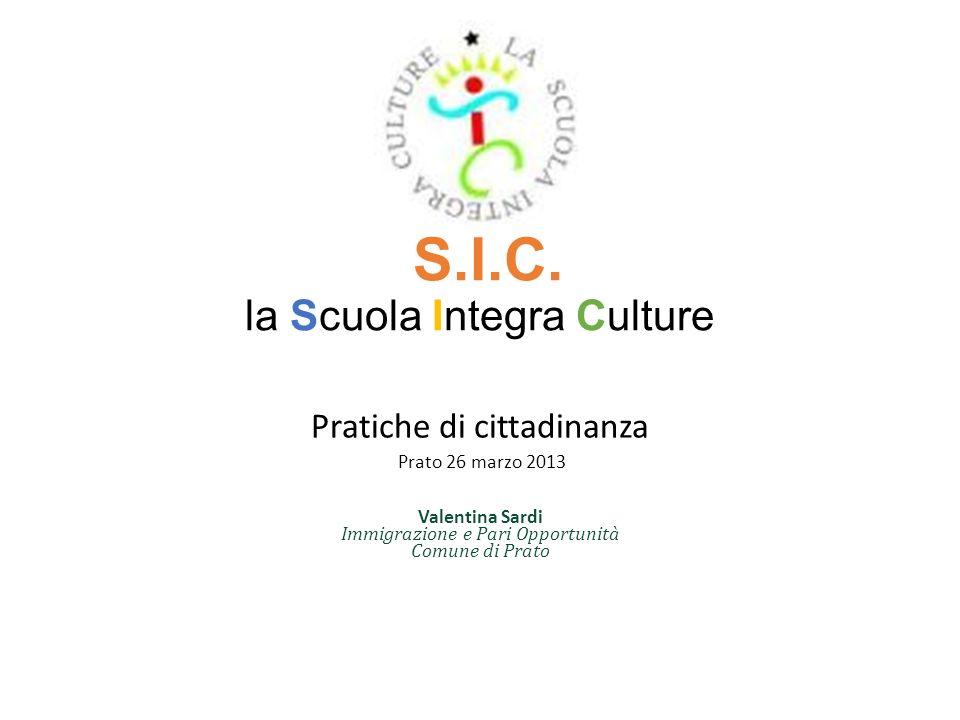 S.I.C. la Scuola Integra Culture Pratiche di cittadinanza Prato 26 marzo 2013 Valentina Sardi Immigrazione e Pari Opportunità Comune di Prato