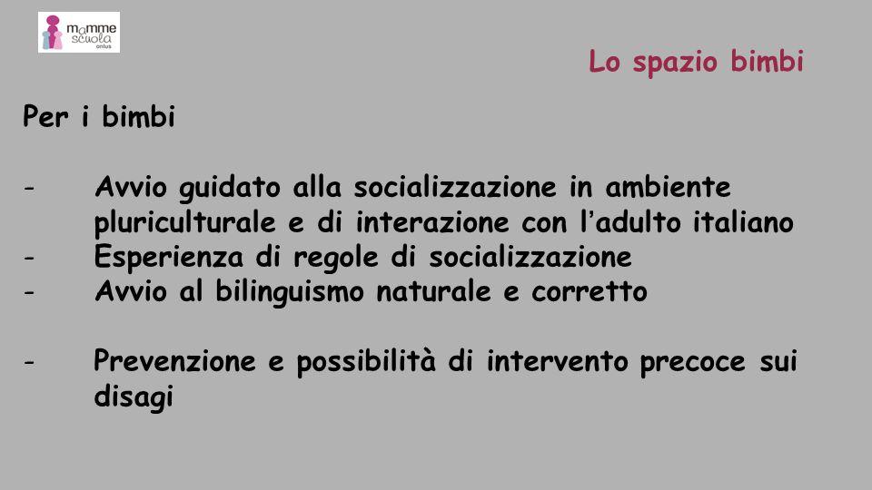 Per i bimbi -Avvio guidato alla socializzazione in ambiente pluriculturale e di interazione con ladulto italiano -Esperienza di regole di socializzazi