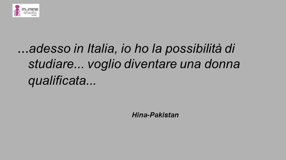 ... adesso in Italia, io ho la possibilità di studiare... voglio diventare una donna qualificata... Hina-Pakistan