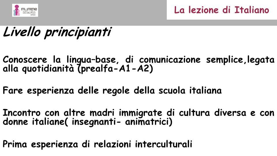 Livello principianti Conoscere la lingua–base, di comunicazione semplice,legata alla quotidianità (prealfa-A1-A2) Fare esperienza delle regole della s