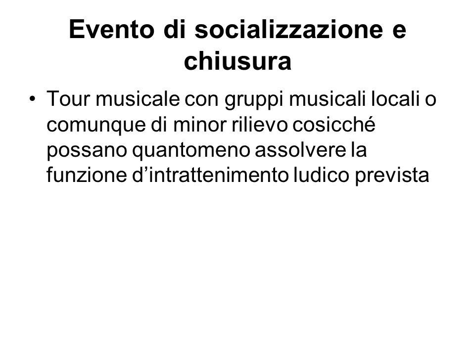 Evento di socializzazione e chiusura Tour musicale con gruppi musicali locali o comunque di minor rilievo cosicché possano quantomeno assolvere la funzione dintrattenimento ludico prevista