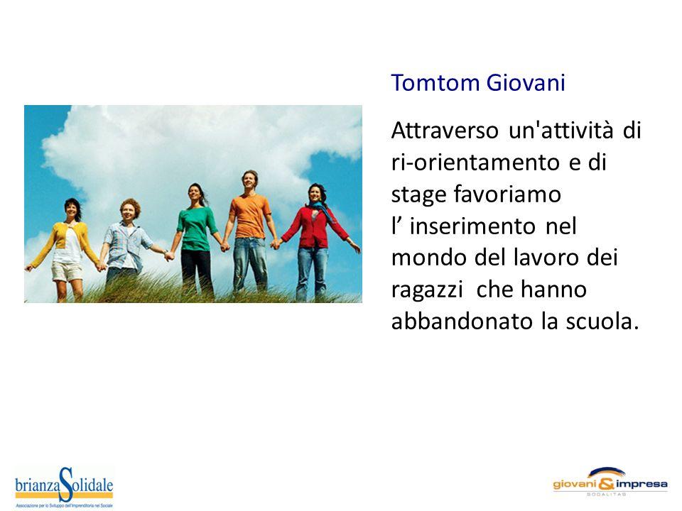 Tomtom Giovani Attraverso un attività di ri-orientamento e di stage favoriamo l inserimento nel mondo del lavoro dei ragazzi che hanno abbandonato la scuola.