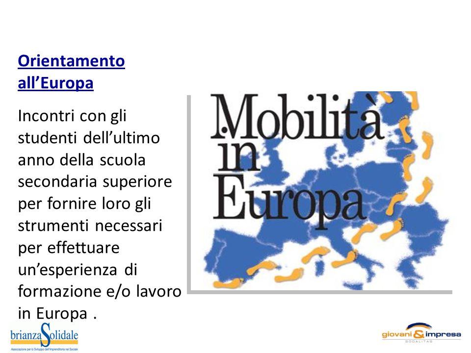 Orientamento allEuropa Incontri con gli studenti dellultimo anno della scuola secondaria superiore per fornire loro gli strumenti necessari per effettuare unesperienza di formazione e/o lavoro in Europa.
