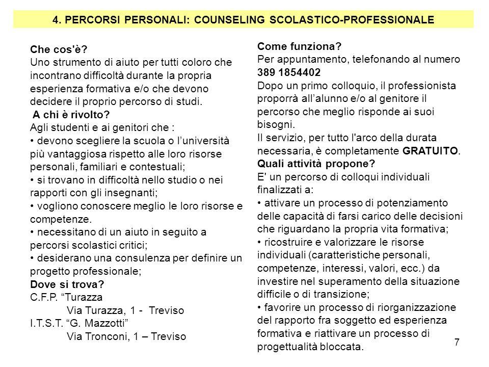7 4. PERCORSI PERSONALI: COUNSELING SCOLASTICO-PROFESSIONALE Che cos'è? Uno strumento di aiuto per tutti coloro che incontrano difficoltà durante la p